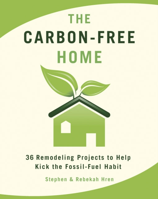 The Carbon-Free Home : 36 Remodeling Projects to Help Kick the Fossil-Fuel Habit-9781933392622