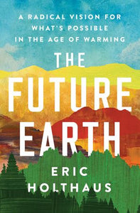 The Future Earth : A Radical Vision for What's Possible in the Age of Warming