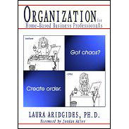 Organization for Home-Based Business Professionals: Got Chaos? Create Order