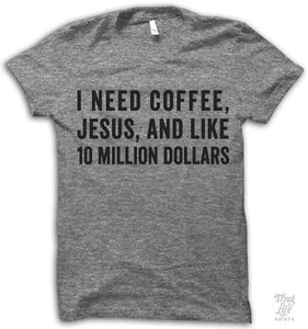 I need coffee, Jesus, and like.. 10 Million Dollars.   Tee
