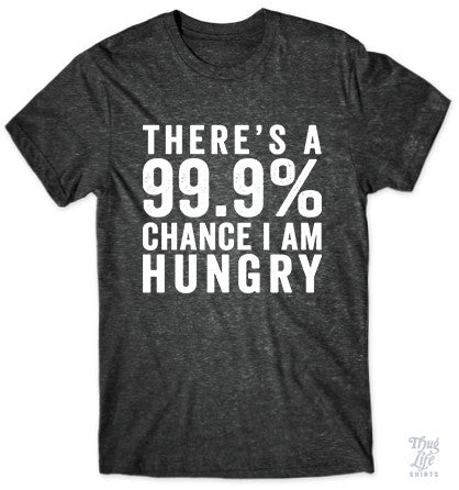 There's a 99.9% chance I AM HUNGRY!  TSHIRT