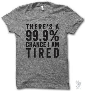 There's a 99.9% chance I AM TIRED!