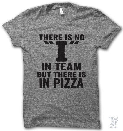 "The is no ""I"" in team, But there is in Pizza!"