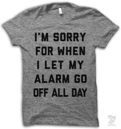 I'm sorry for when I let my alarm go off all day.