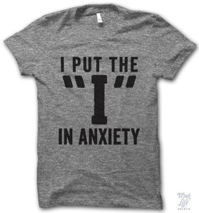 "I put the ""I"" in Anxiety  T SHIRT"