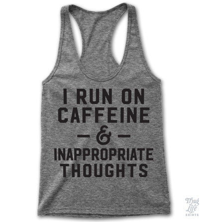 I run on caffeine and inappropriate thoughts!