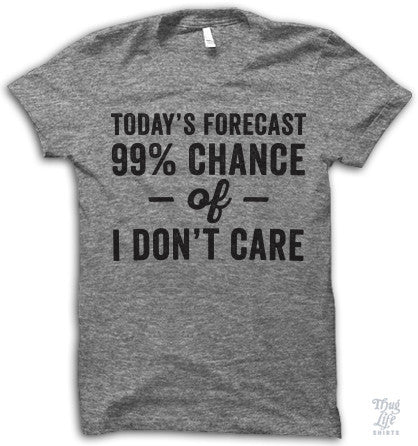 Todays Forecast, 99% chance of I don't care!
