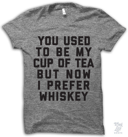 You used to be my cup of tea but now I prefer whiskey.