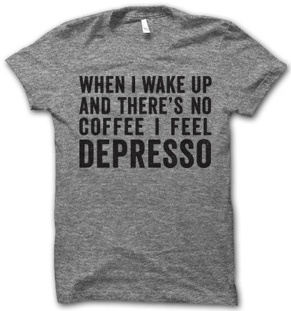 When I wake up and there's no coffee I feel Depresso!