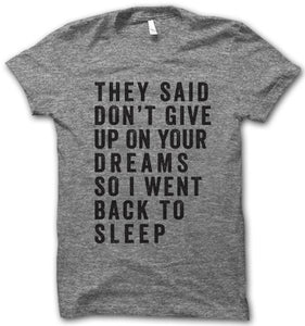 They said don't give up on your dreams, so I went back to sleep.