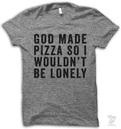 God Made Pizza So I Wouldn't Be Lonely