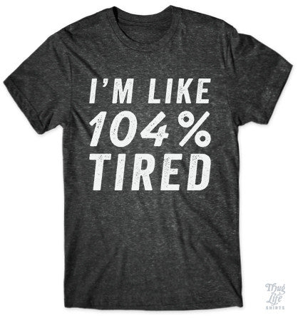 I'm Like 104 Percent Tired
