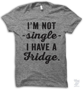 I'm Not Single I Have A Fridge