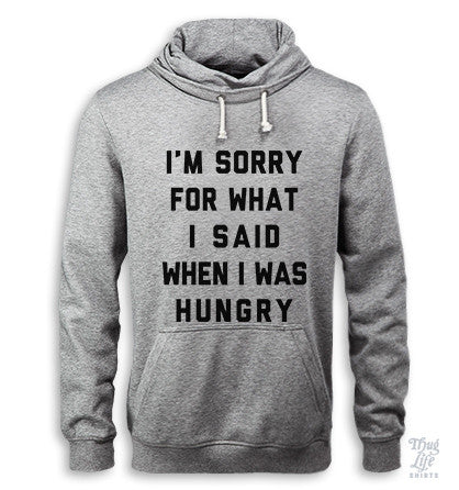 I'm Sorry For What I Said When I Was Hungry Hoodie