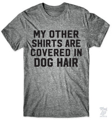 My Other Shirts Are Covered In Dog Hair
