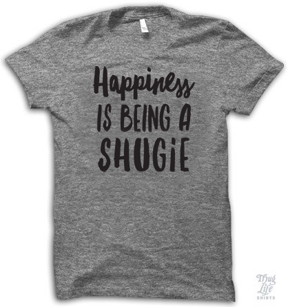 Happiness Is Being A Shugie