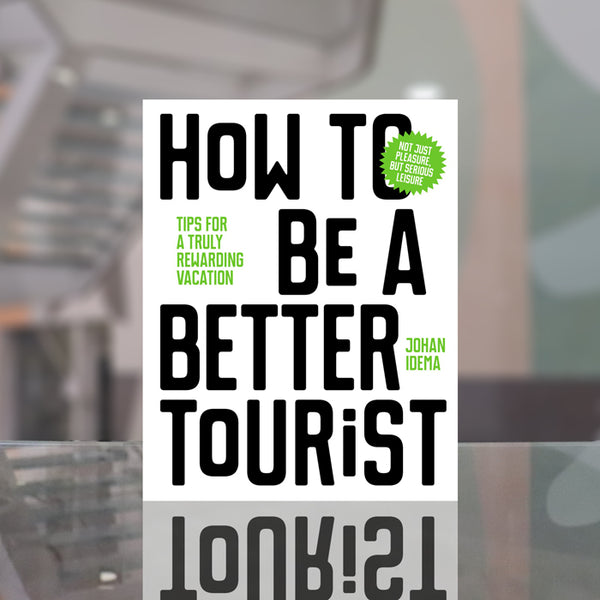 How to be a Better Tourist: Tips for a Truly Rewarding Vacation by Johan Idema