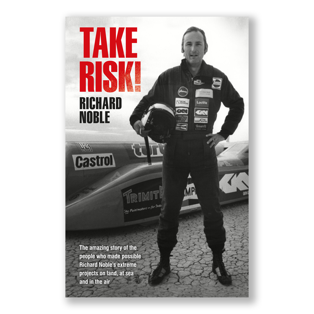 TAKE RISK! The amazing story of the people who made Richard Noble's extreme projects possible on land, at sea and in the air