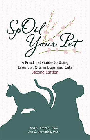 'SpOil Your Pet: A Practical Guide to Using Essential Oils in Dogs and Cats' 2nd Edition by Mia Frezzo, DVM, and Jan Jeremias, MSc.