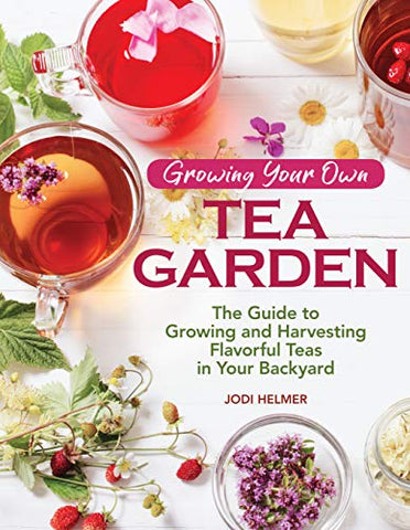 Growing Your Own Tea Garden: The Guide to Growing and Harvesting Flavorful Teas in Your Backyard (CompanionHouse Books) Create Your Own Blends to Manage Stress, Boost Immunity, Soothe Headaches & More