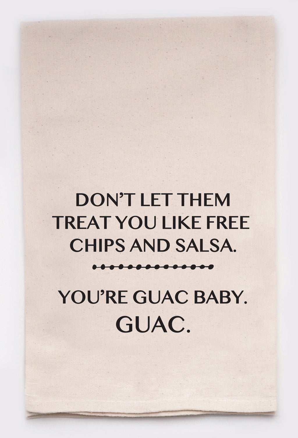 don't let them treat you like free chips and salsa, you're guac baby, guac
