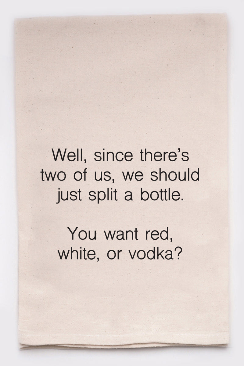 well since there's two of us, we should just split a bottle. You want red, white, or vodka?