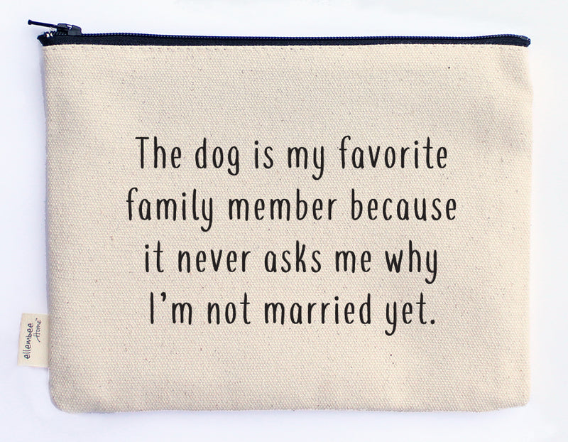 the dog is my favorite family member because it never asks why I'm not married yet