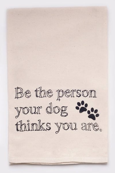be the person your dog thinks you are - flour sack tea towel
