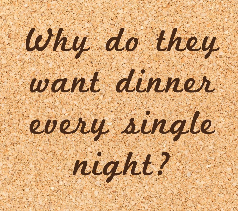 why do they want dinner every single night?