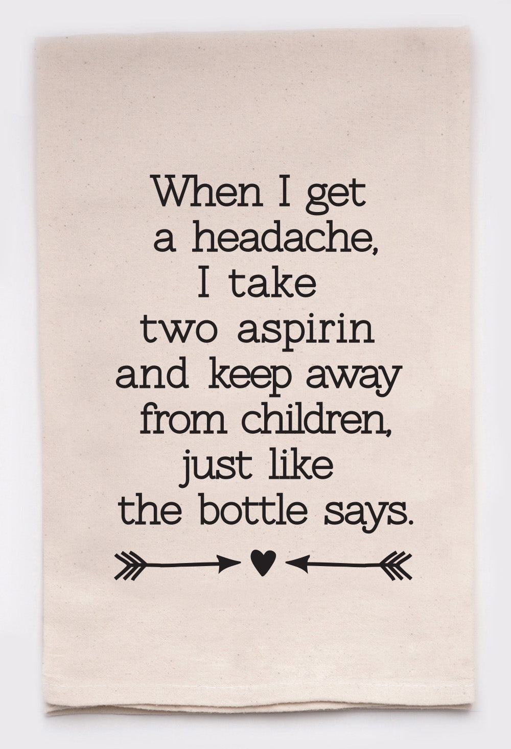 when I get a headache, I take two aspirin and keep away from children like the bottle says
