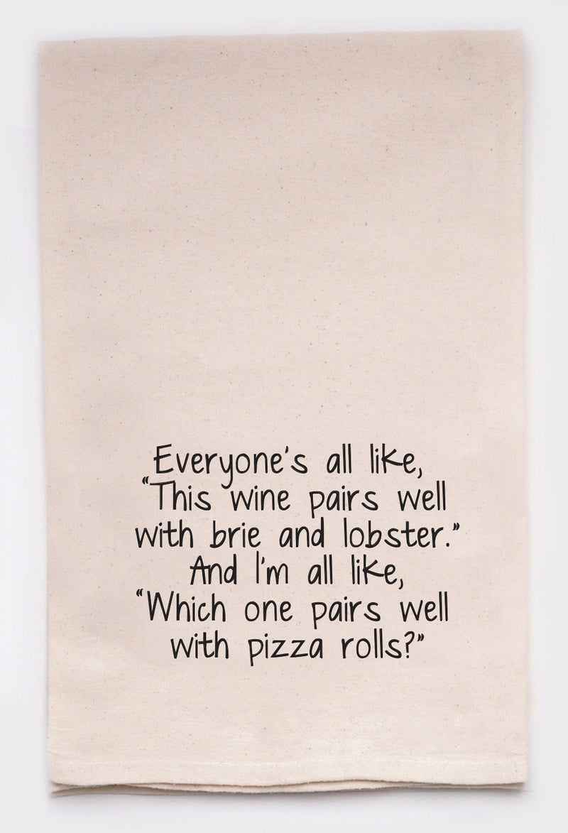 "Everyone's all like, ""This wine pairs well with brie and lobster.""  And I'm all like, ""which one pairs well with pizza rolls?"""