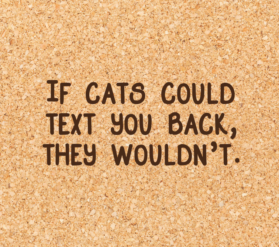 if cats could text you back, they wouldn't.