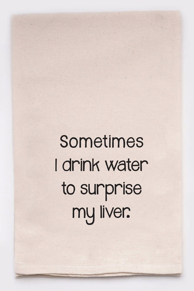 sometimes i drink water to surprise my liver - flour sack tea towel