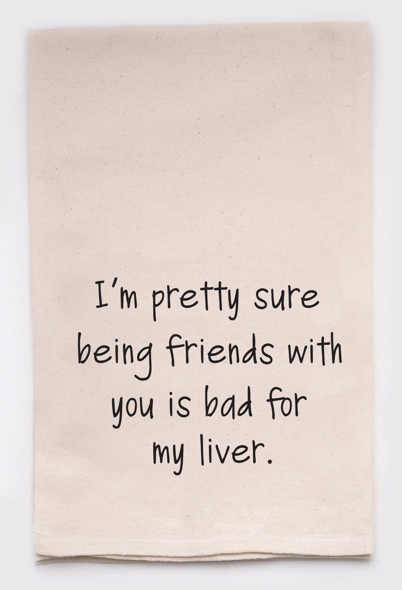 I'm pretty sure being friends with you is bad for my liver.
