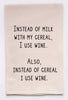 Instead of mild with my cereal I use wine.  Also, instead of cereal I use wine. - flour sack tea towel
