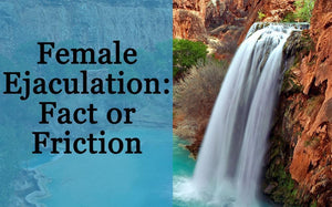 Female Ejaculation; Fact or Friction?