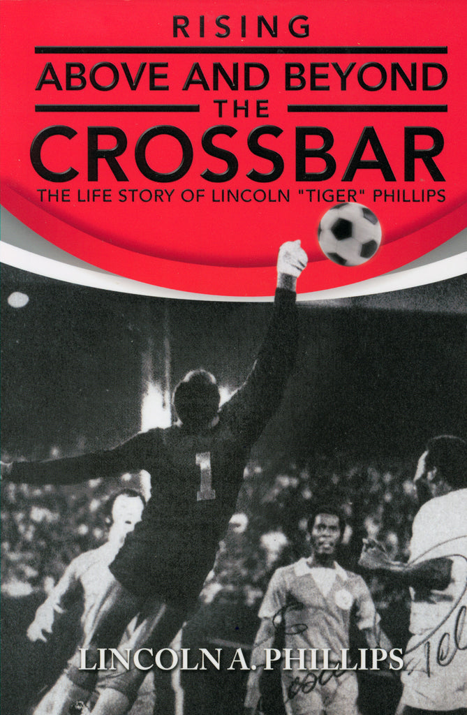"Rising Above and Beyond the Crossbar : The Life Story of Lincoln ""Tiger"" Phillips"