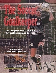 The Soccer Goalkeeper - The Complete Practical Guide for Keepers and Coaches