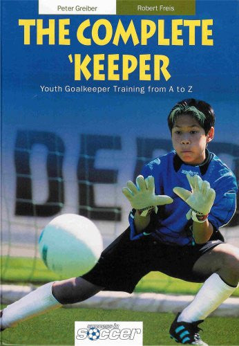 The Complete Keeper - Youth Goalkeeper Training from A to Z (Hardcover)