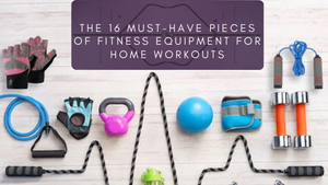 The 16 Must-Have Pieces of Fitness Equipment for Home Workouts