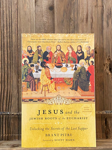 Jesus and the Jewish Roots of the Eucharist: Unlocking the Secrets of the Last Supper by Brant Pitre and Scott Hahn