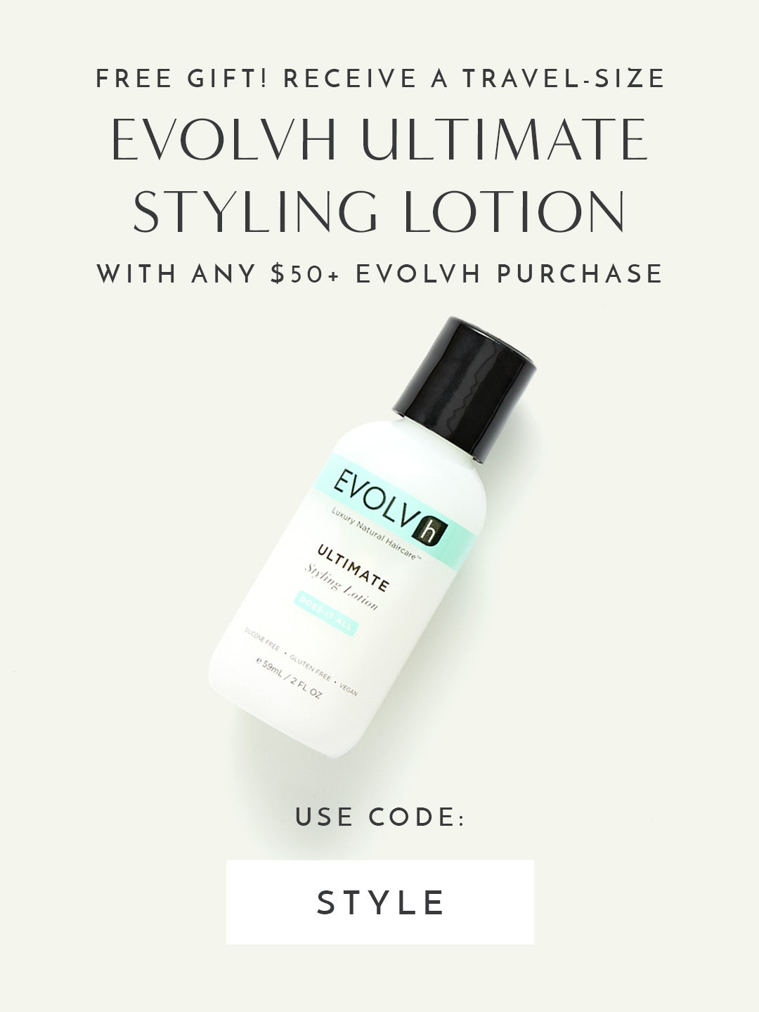 FREE Travel-Size Ultimate Styling Lotion with any $50+ Evolvh purchase. Use code: STYLE
