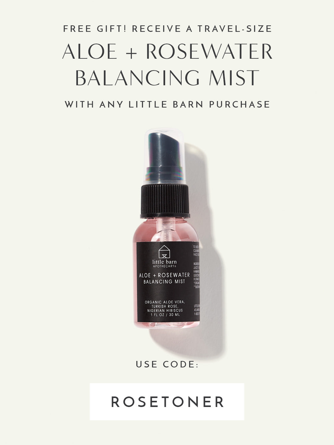 FREE Travel-Size Aloe + Rosewater Balancing Mist with any Little Barn Apothecary purchase. Use code: ROSETONER