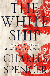 The White Ship : Conquest, Anarchy and the Wrecking of Henry I's Dream-9780008296803