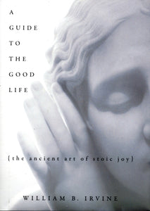 A Guide to the Good Life : The Ancient Art of Stoic Joy-9780195374612