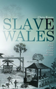 Slave Wales : The Welsh and Atlantic Slavery, 1660-1850-9780708323038