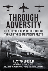 Through Adversity : The Story of Life in the RFC and RAF Through Three Operational Pilots-9781445695457