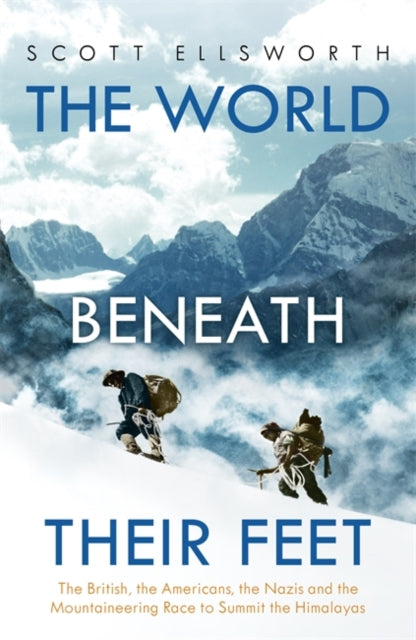 The World Beneath Their Feet : The British, the Americans, the Nazis and the Mountaineering Race to Summit the Himalayas-9781473649620