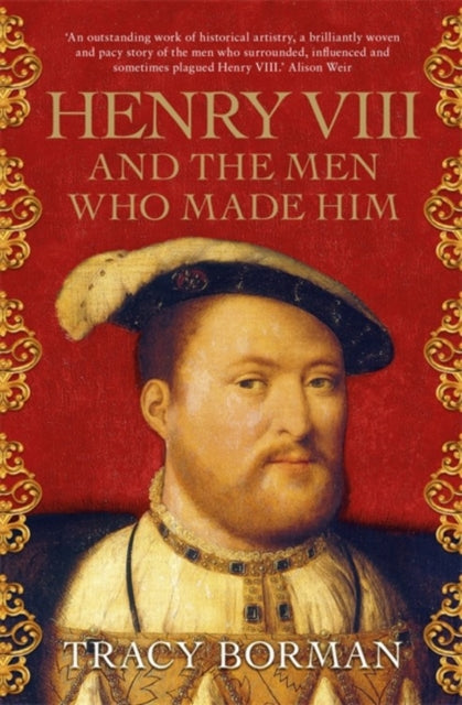 Henry VIII and the men who made him : The secret history behind the Tudor throne-9781473649910