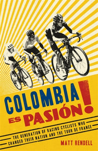 Colombia Es Pasion! : The Generation of Racing Cyclists Who Changed Their Nation and the Tour de France-9781474609715